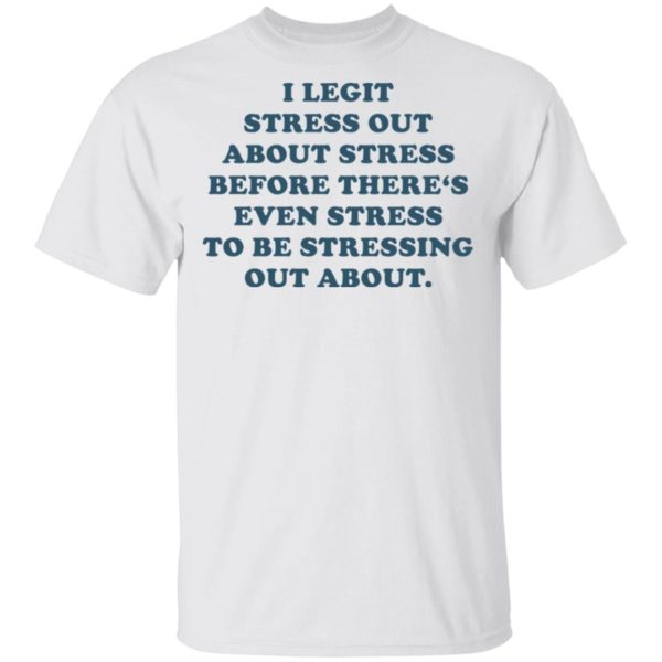 I legit stress out about stress before there's even stress shirt