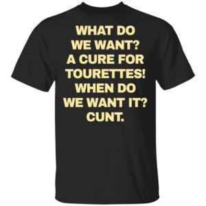 What do we want a cure for tourettes when do we want it cunt shirt