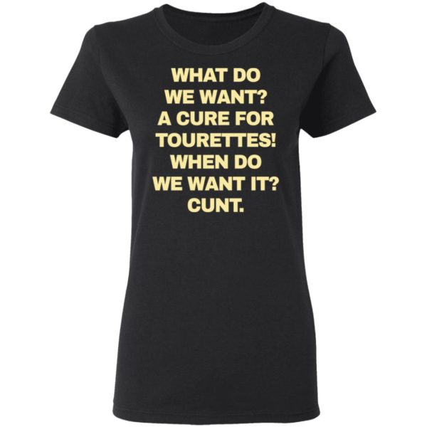 What do we want a cure for tourettes when do we want it cunt shirt 3