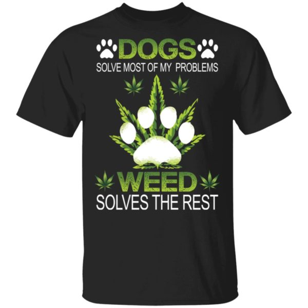 Dogs solve most of my problems weed solves the rest shirt 1