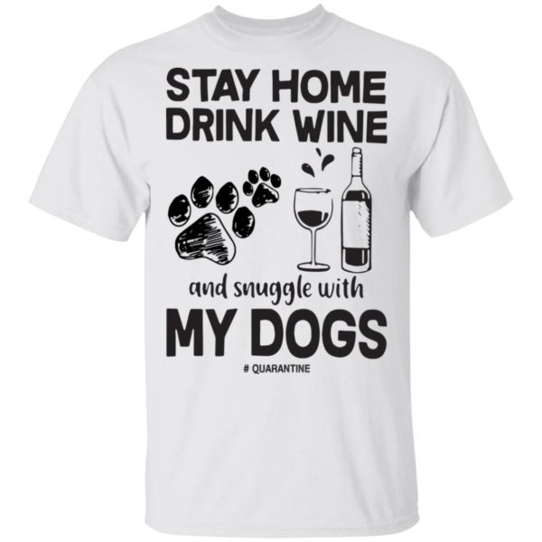Stay home drink wine and snuggle with my dogs shirt 1