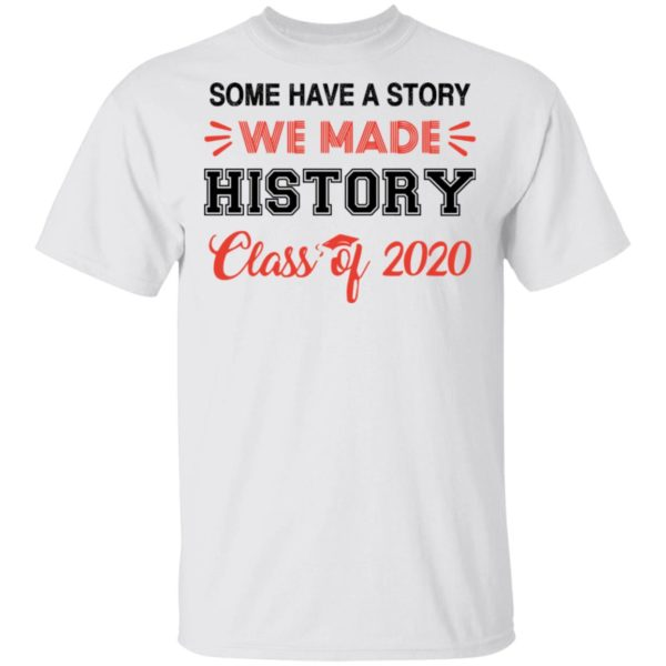 Some have a story we made history class of 2020 shirt 1