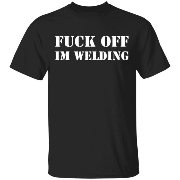 Fuck off I'm welding shirt
