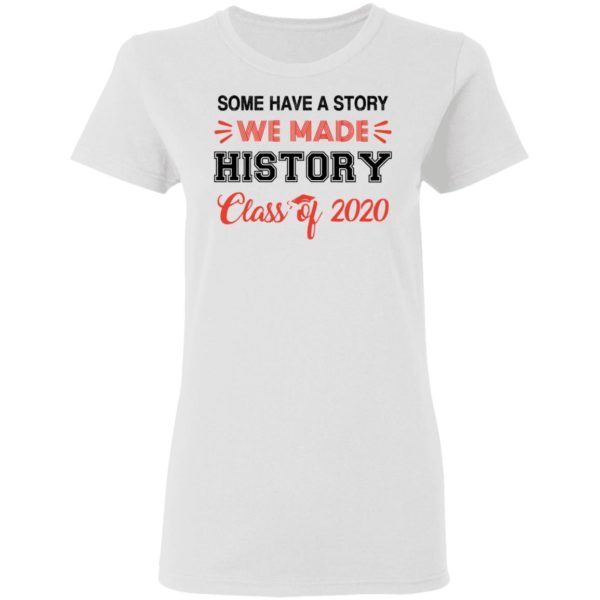 Some have a story we made history class of 2020 shirt 3