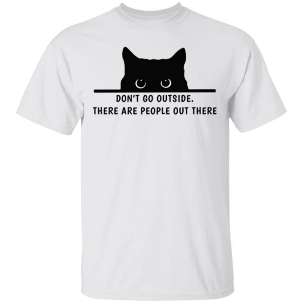 Don't go outside there are people out there cat shirt