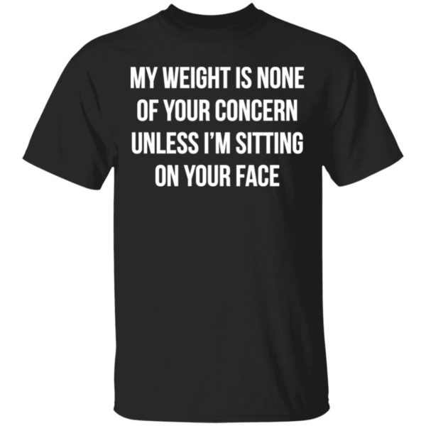 My weight is none of your concern unless I'm sitting on your face shirt