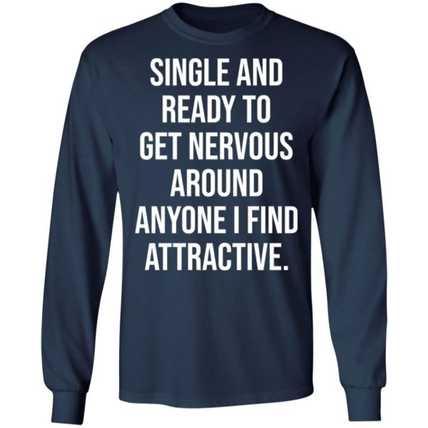 Single and ready to get nervous around anyone I find attractive shirt 6