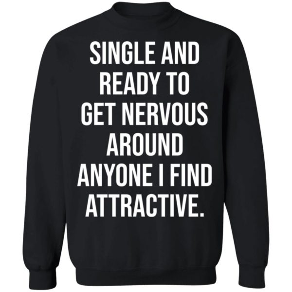Single and ready to get nervous around anyone I find attractive shirt 9