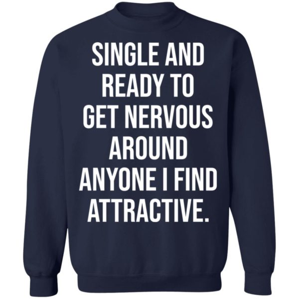 Single and ready to get nervous around anyone I find attractive shirt 10