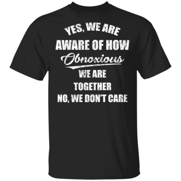 Yes we are aware of how obnoxious we are together shirt