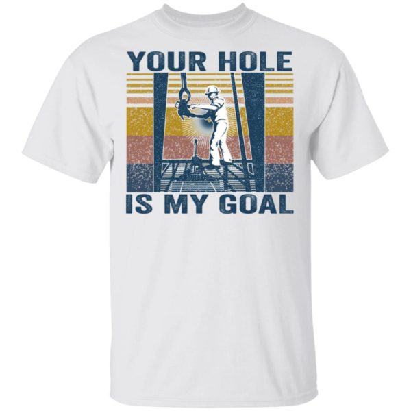 Drilling Rig your hole is my goal shirt