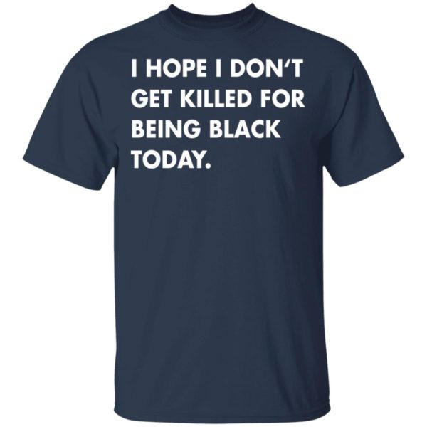 I hope I don't get killed for being black today shirt 2