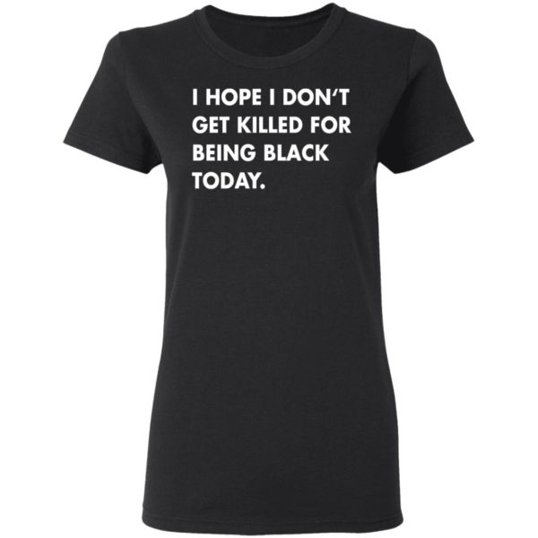 I hope I don't get killed for being black today shirt 3