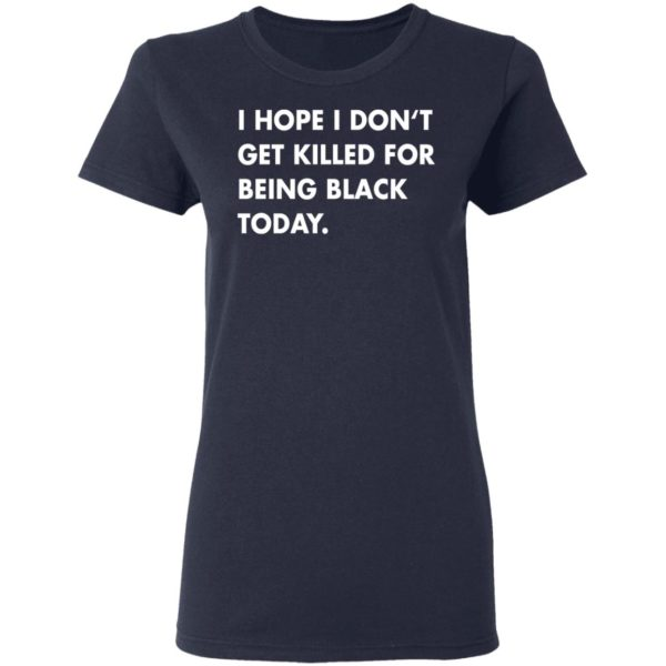 I hope I don't get killed for being black today shirt 4