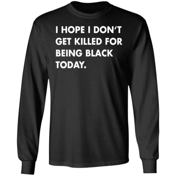 I hope I don't get killed for being black today shirt 5