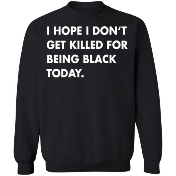 I hope I don't get killed for being black today shirt 9