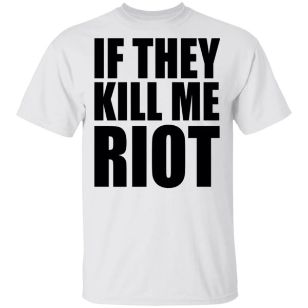 If they kill me Riot shirt