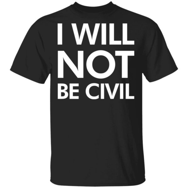 I will not be civil shirt