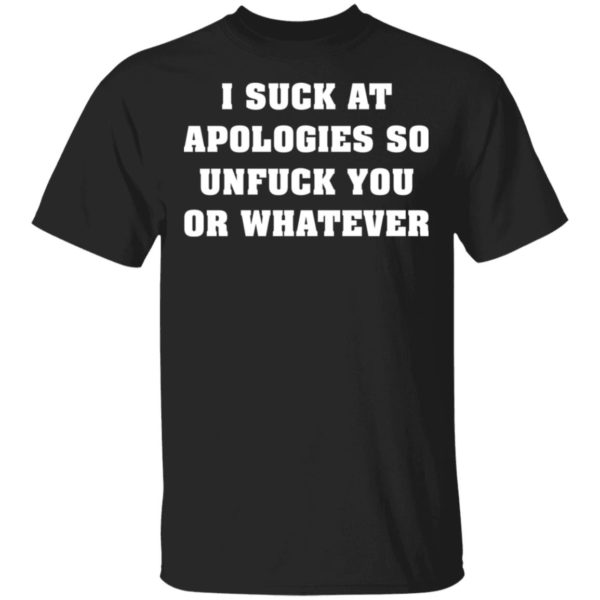 I suck at apologies so unfuck you or whatever shirt 1