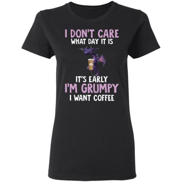 Dragon I Don't Care What Day It Is It's Early I'm Grumpy I Want coffee shirt 3