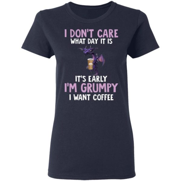 Dragon I Don't Care What Day It Is It's Early I'm Grumpy I Want coffee shirt 4