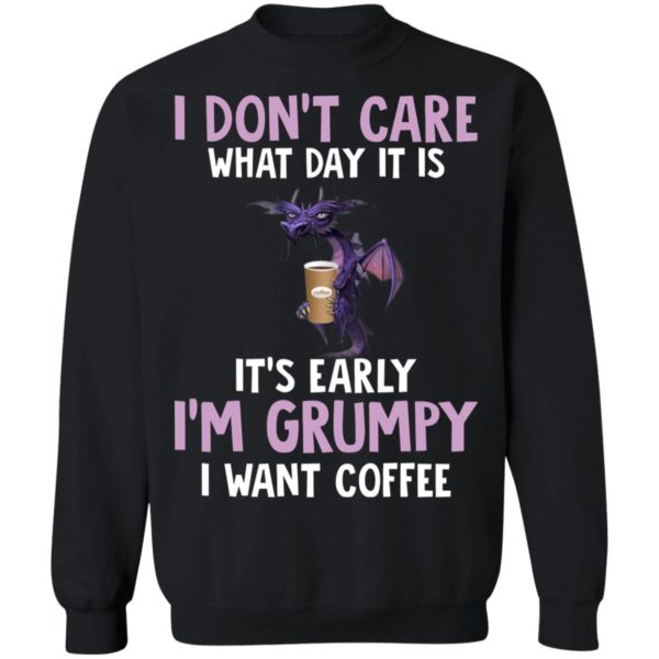 Dragon I Don't Care What Day It Is It's Early I'm Grumpy I Want coffee shirt 9