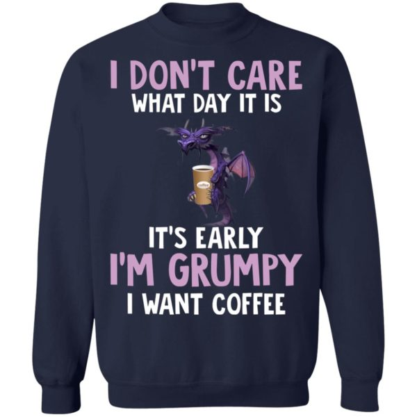 Dragon I Don't Care What Day It Is It's Early I'm Grumpy I Want coffee shirt 10
