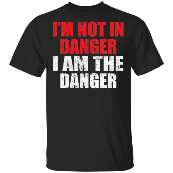 I'm not in danger I am the danger shirt