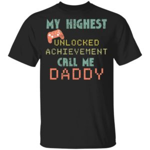 My highest unlocked achievement call me Daddy shirt