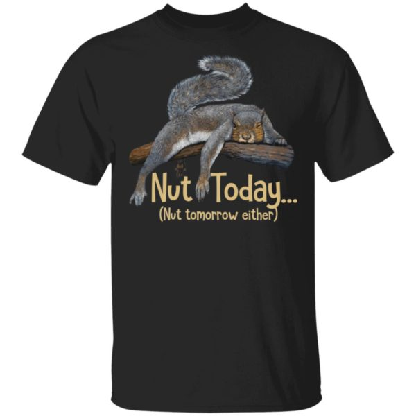 Squirrel Nut today nut tomorrow either shirt