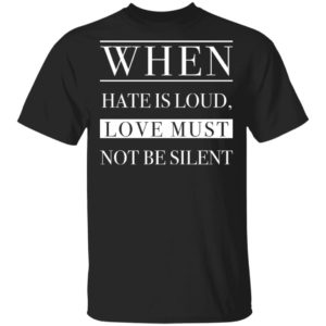 When hate is loud, love must not be silent shirt