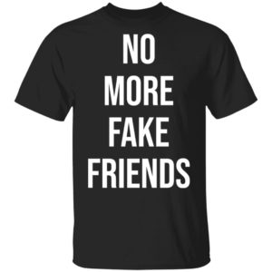 No more fake friends shirt