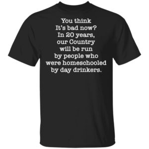 You think it's bad now in 20 years our country will be run be people shirt