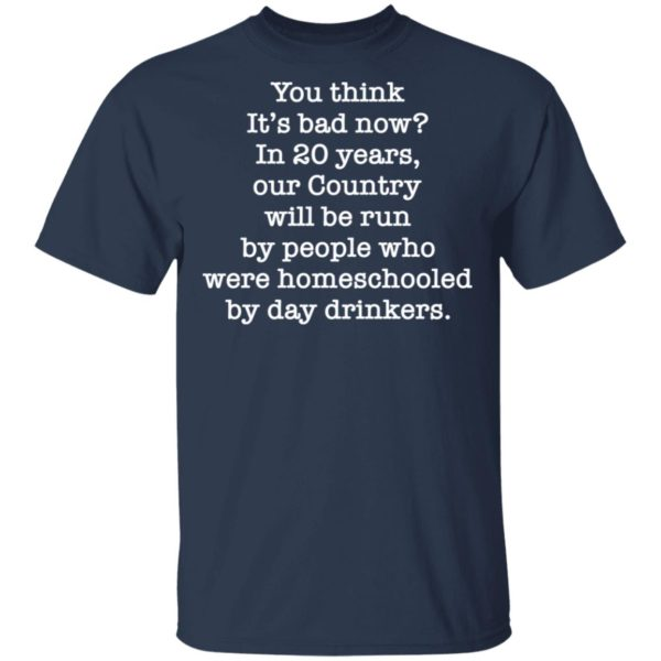 You think it's bad now in 20 years our country will be run be people shirt 2