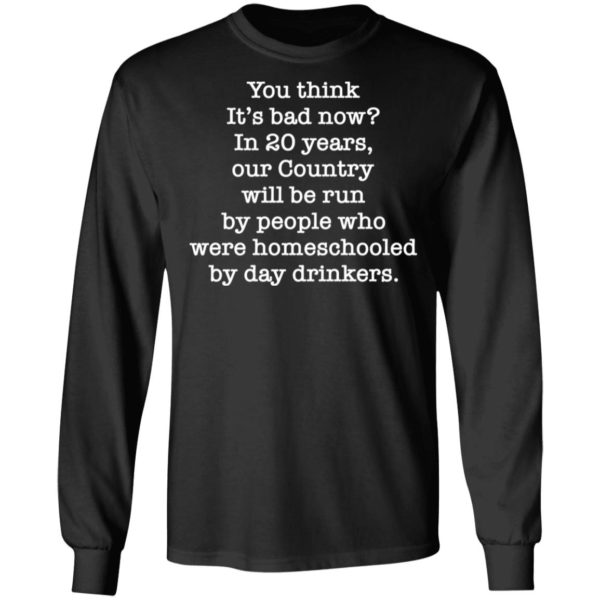 You think it's bad now in 20 years our country will be run be people shirt 5