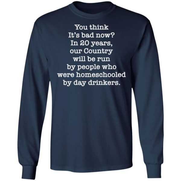 You think it's bad now in 20 years our country will be run be people shirt 6