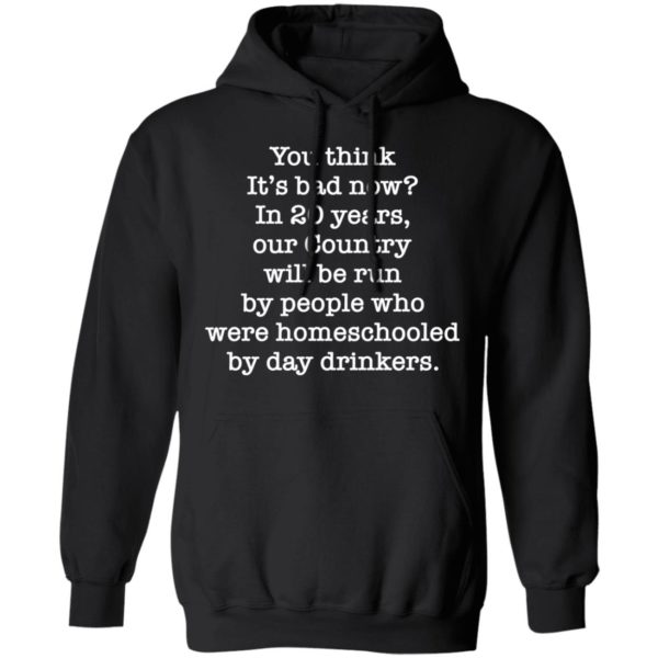 You think it's bad now in 20 years our country will be run be people shirt 7