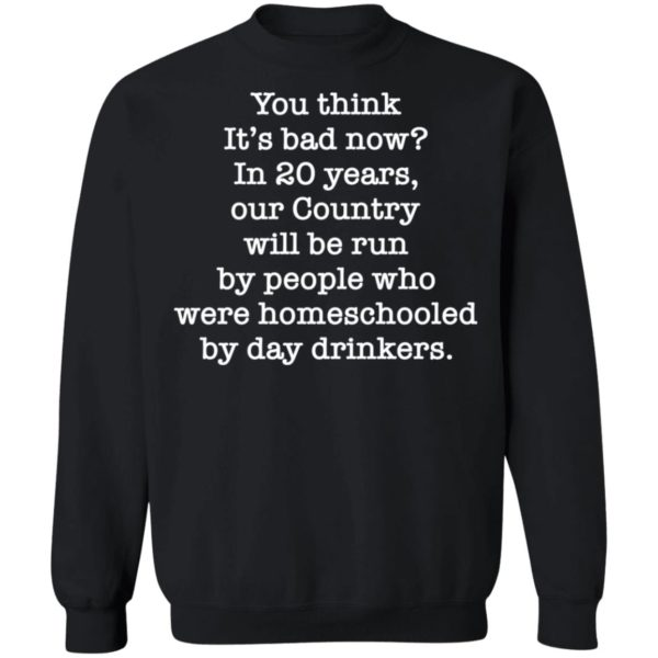 You think it's bad now in 20 years our country will be run be people shirt 9