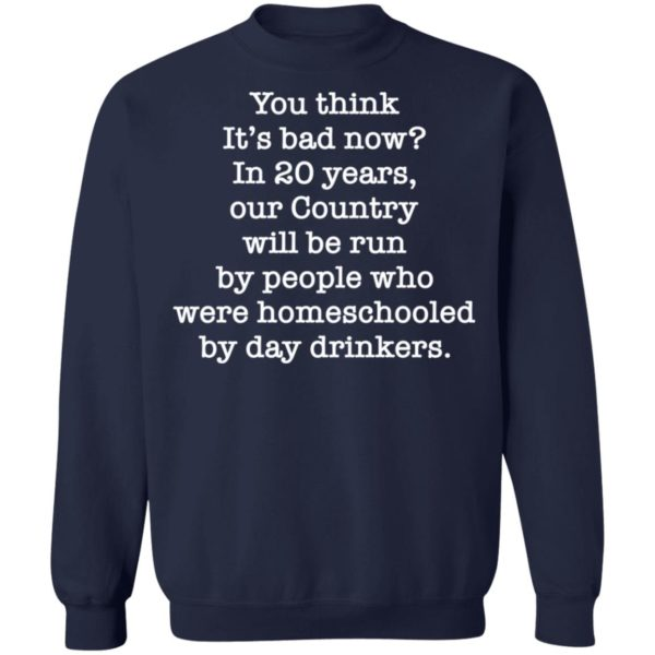 You think it's bad now in 20 years our country will be run be people shirt 10