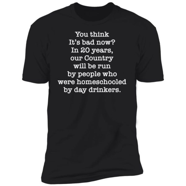 You think it's bad now in 20 years our country will be run be people shirt 11