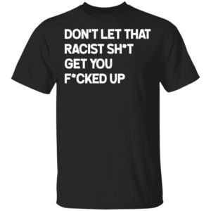 Don't let that racist shit get you fucked up shirt
