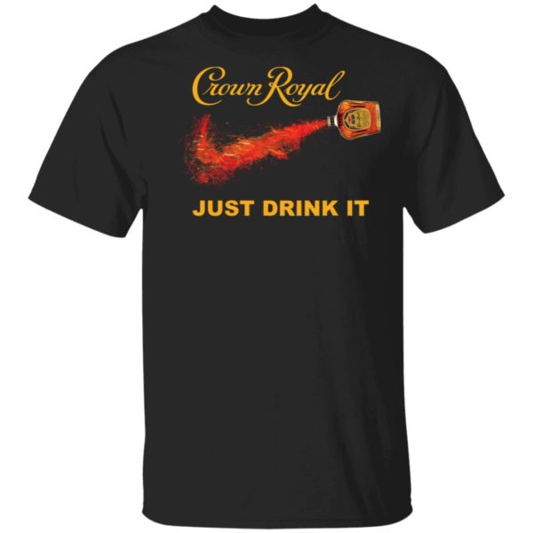 Crown Royal just drink it shirt