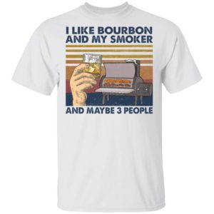 I like bourbon and my smoker and maybe 3 people shirt