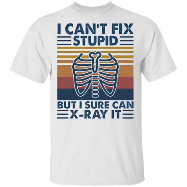 I can't fix stupid but I sure can X-Ray it shirt