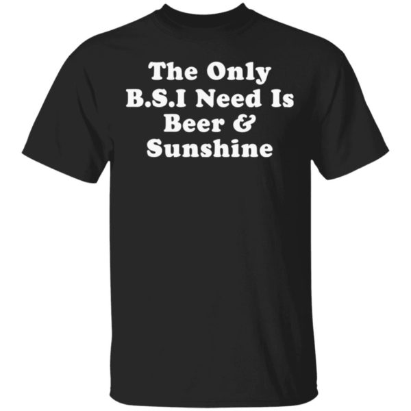 The only B.S.I need is beer and sunshine shirt