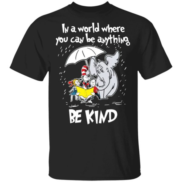 Dr Seuss In A World You Can Be Anything Be Kind shirt