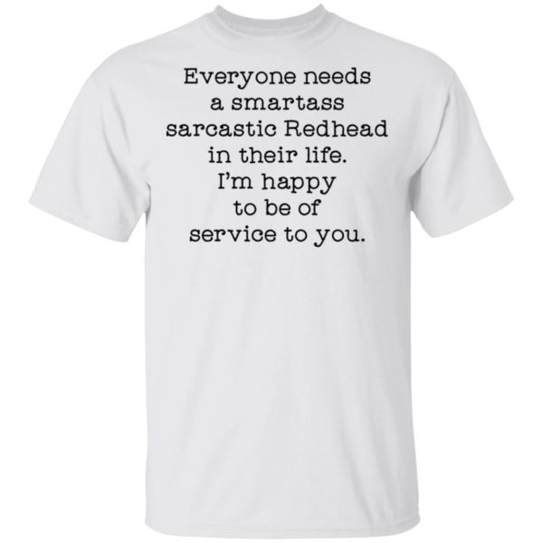 Everyone needs a smartass sarcastic Redhead in their life shirt
