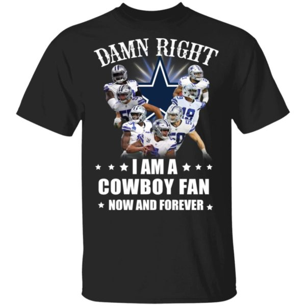 Damn right I am a Cowboy fan now and forever shirt