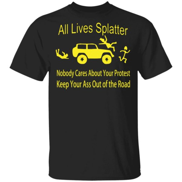 All lives splatter nobody cares about your protest shirt 1