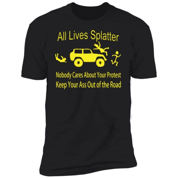 All lives splatter nobody cares about your protest shirt 11